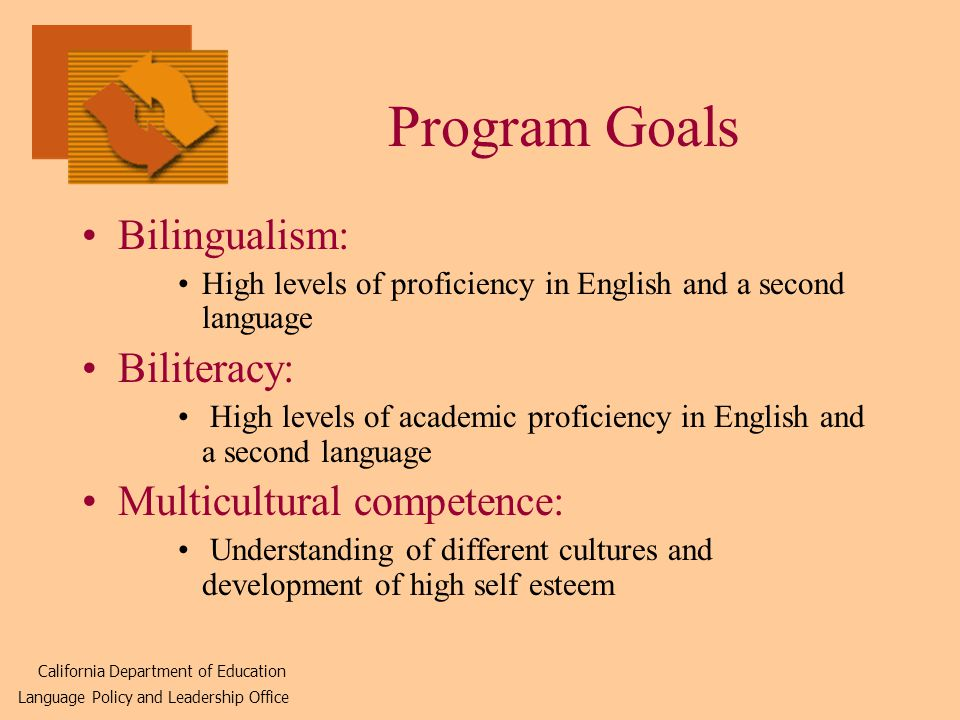 Program Goals Bilingualism: High levels of proficiency in English and a second language Biliteracy: High levels of academic proficiency in English and a second language Multicultural competence: Understanding of different cultures and development of high self esteem California Department of Education Language Policy and Leadership Office