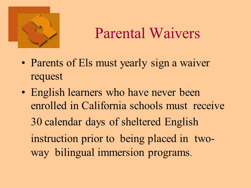 Parental Waivers Parents of Els must yearly sign a waiver request English learners who have never been enrolled in California schools must receive 30 calendar days of sheltered English instruction prior to being placed in two- way bilingual immersion programs.