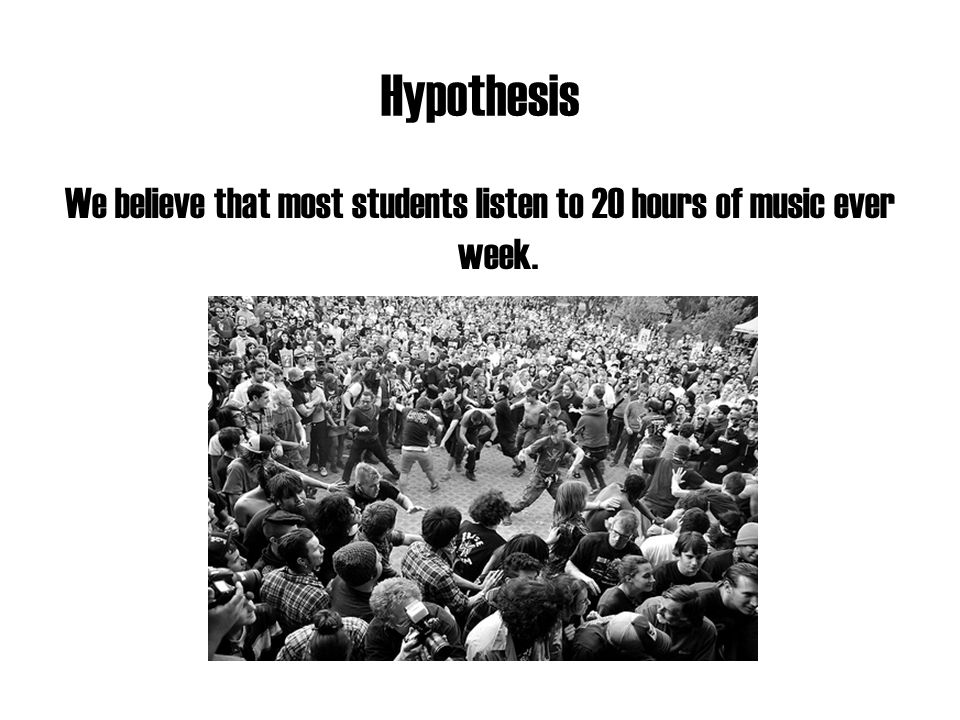Hypothesis We believe that most students listen to 20 hours of music ever week.