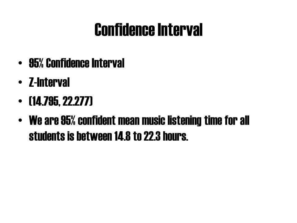 Confidence Interval 95% Confidence Interval Z-Interval (14.795, 22.277) We are 95% confident mean music listening time for all students is between 14.8 to 22.3 hours.