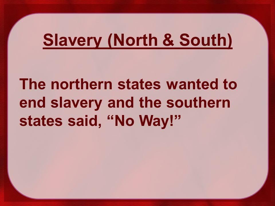 Slavery (North & South) The northern states wanted to end slavery and the southern states said, No Way!