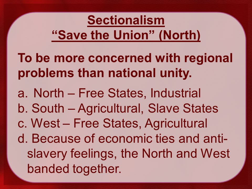 Sectionalism Save the Union (North) To be more concerned with regional problems than national unity.