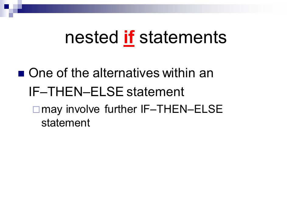 nested if statements One of the alternatives within an IF–THEN–ELSE statement  may involve further IF–THEN–ELSE statement