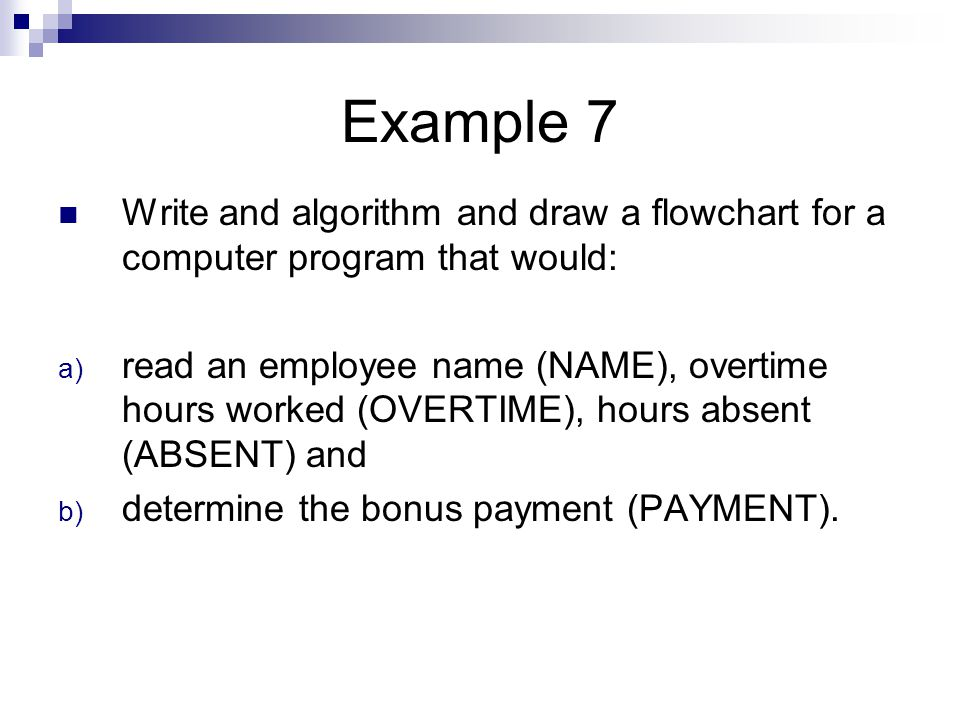 Example 7 Write and algorithm and draw a flowchart for a computer program that would: a) read an employee name (NAME), overtime hours worked (OVERTIME), hours absent (ABSENT) and b) determine the bonus payment (PAYMENT).