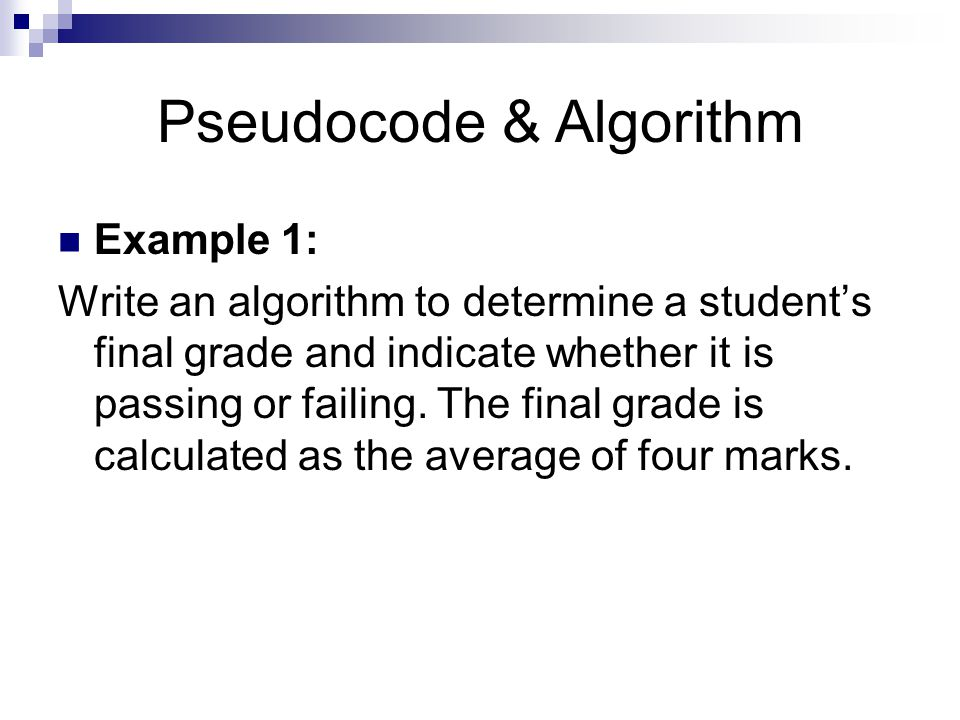 Pseudocode & Algorithm Example 1: Write an algorithm to determine a student's final grade and indicate whether it is passing or failing.