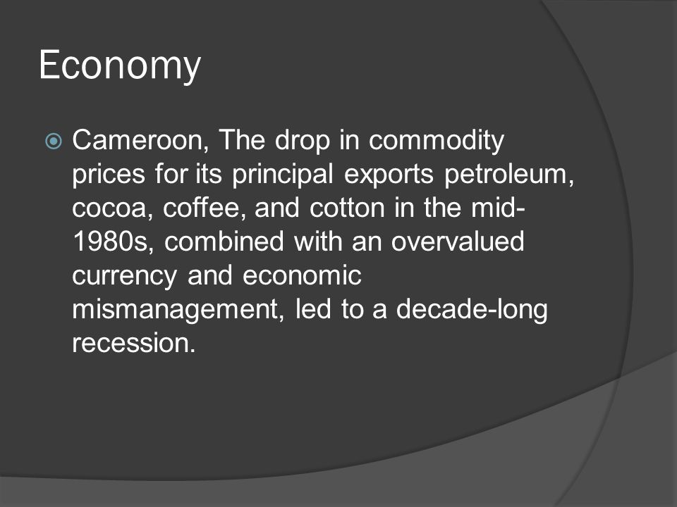 Economy  Cameroon, The drop in commodity prices for its principal exports petroleum, cocoa, coffee, and cotton in the mid- 1980s, combined with an overvalued currency and economic mismanagement, led to a decade-long recession.