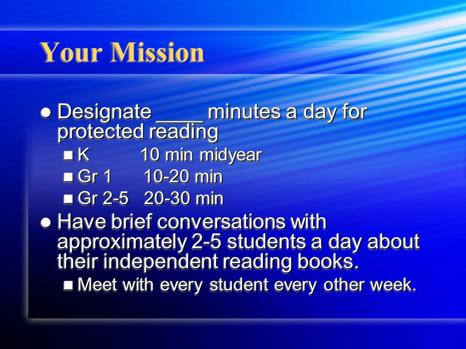 Your Mission Designate ____ minutes a day for protected reading Designate ____ minutes a day for protected reading K 10 min midyear K 10 min midyear Gr 1 10-20 min Gr 1 10-20 min Gr 2-5 20-30 min Gr 2-5 20-30 min Have brief conversations with approximately 2-5 students a day about their independent reading books.