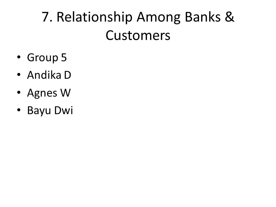 7. Relationship Among Banks & Customers Group 5 Andika D Agnes W Bayu Dwi