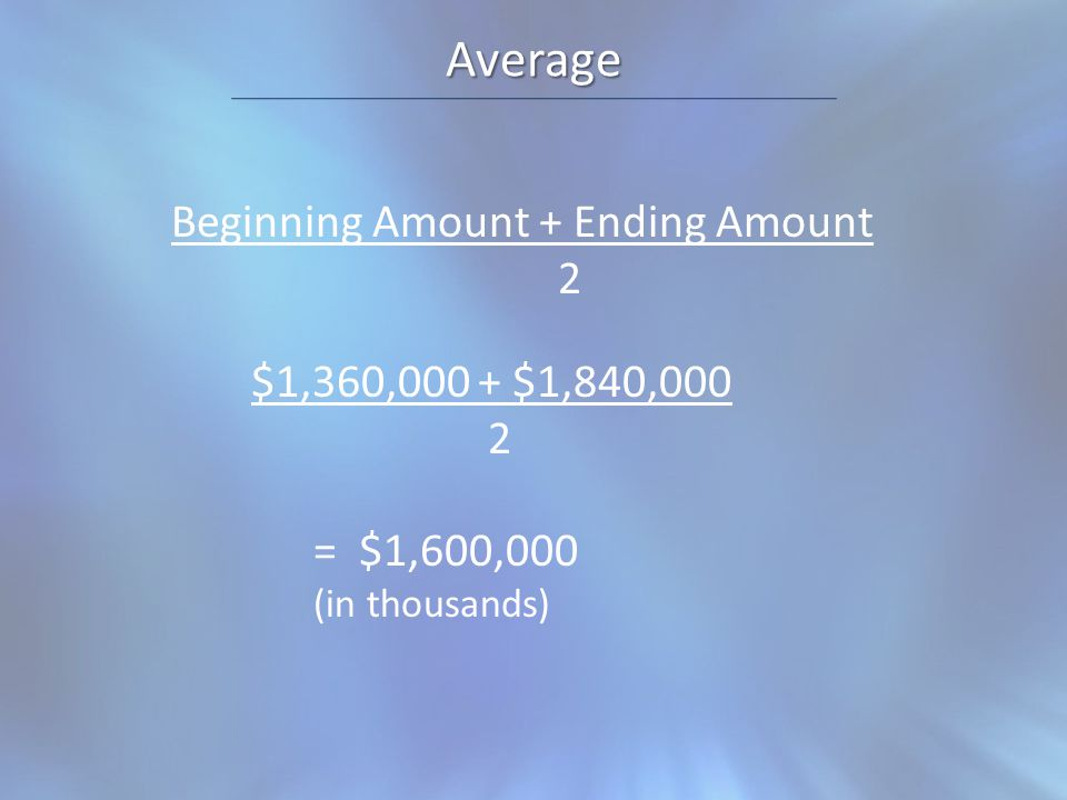 Average Beginning Amount + Ending Amount 2 $1,360,000 + $1,840,000 2 = $1,600,000 (in thousands)