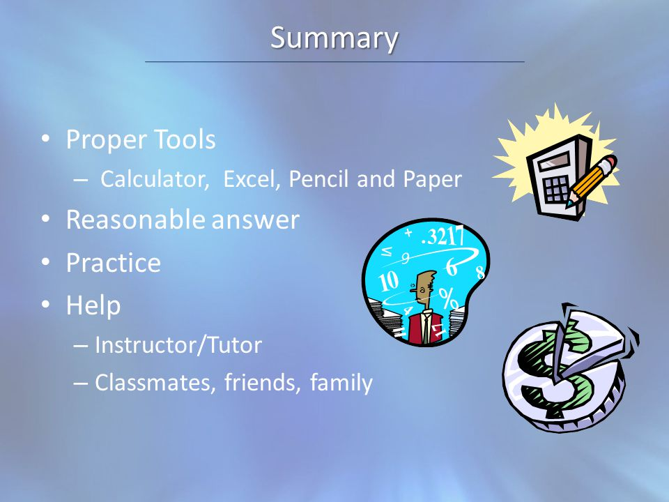 Summary Proper Tools – Calculator, Excel, Pencil and Paper Reasonable answer Practice Help – Instructor/Tutor – Classmates, friends, family