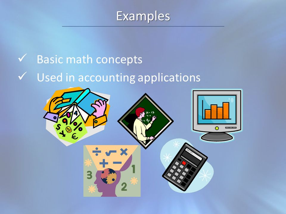 Examples Basic math concepts Used in accounting applications