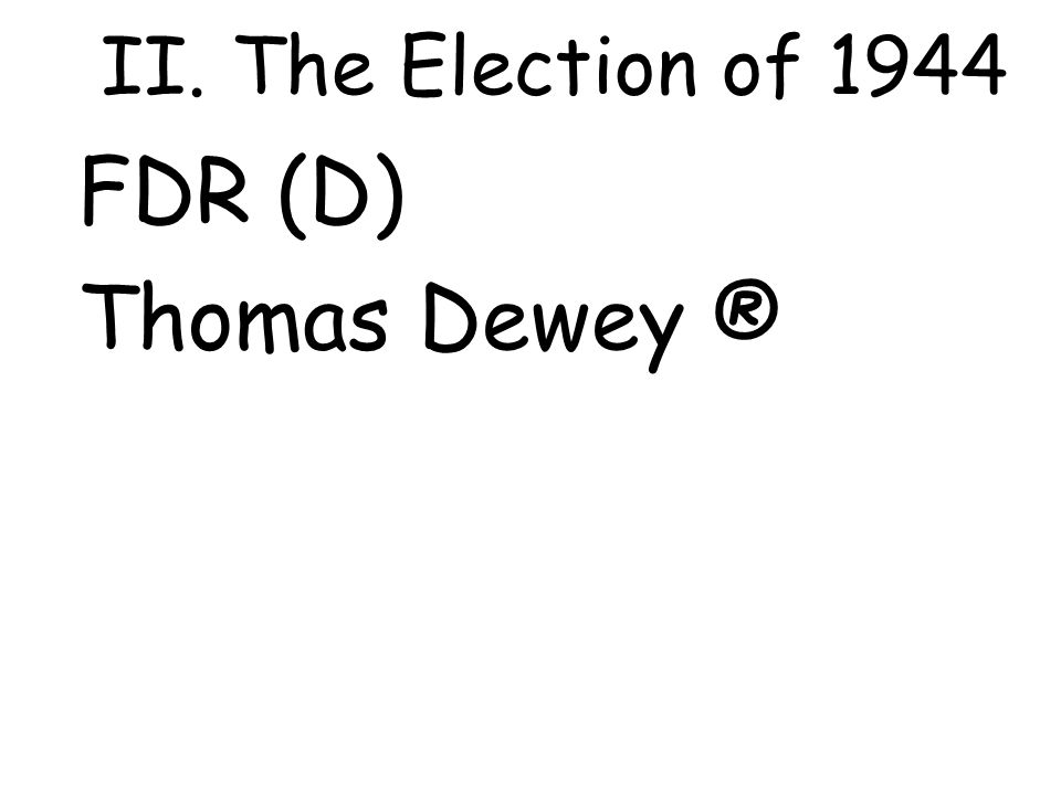 II. The Election of 1944 FDR (D) Thomas Dewey ®