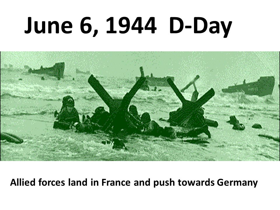 June 6, 1944 D-Day Allied forces land in France and push towards Germany
