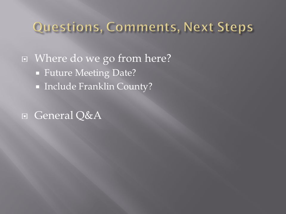  Where do we go from here  Future Meeting Date  Include Franklin County  General Q&A