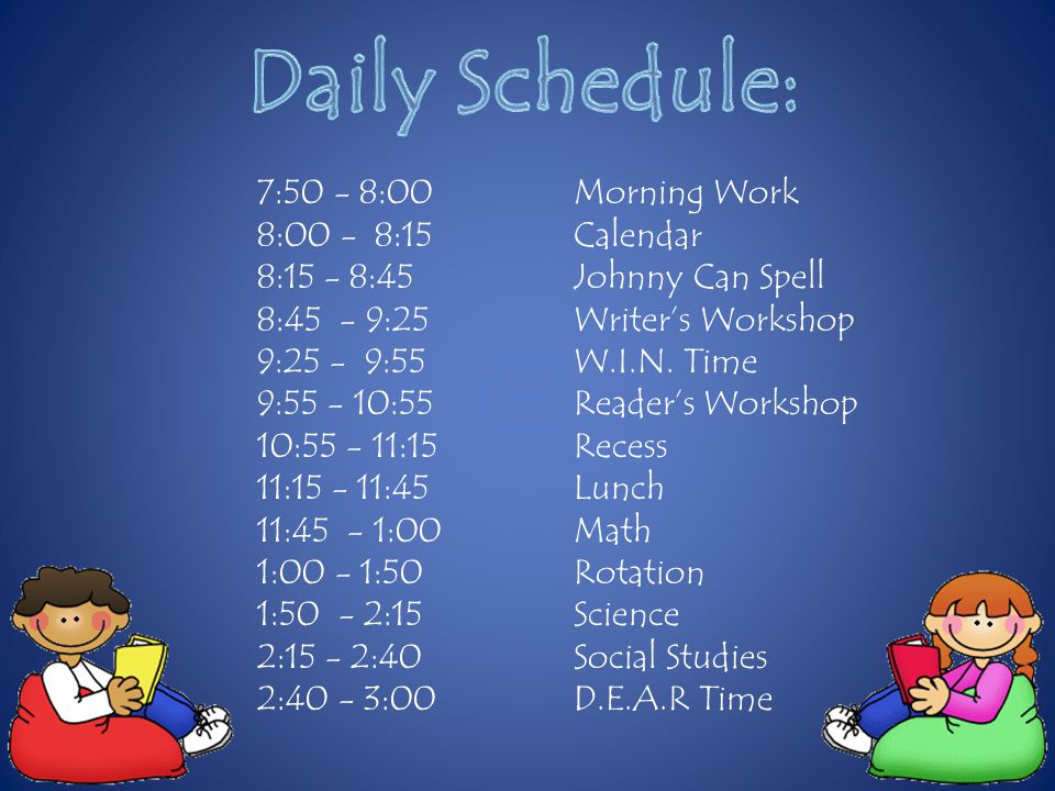 7:50 - 8:00Morning Work 8:00 - 8:15 Calendar 8:15 - 8:45Johnny Can Spell 8:45 - 9:25Writer's Workshop 9:25 - 9:55W.I.N.