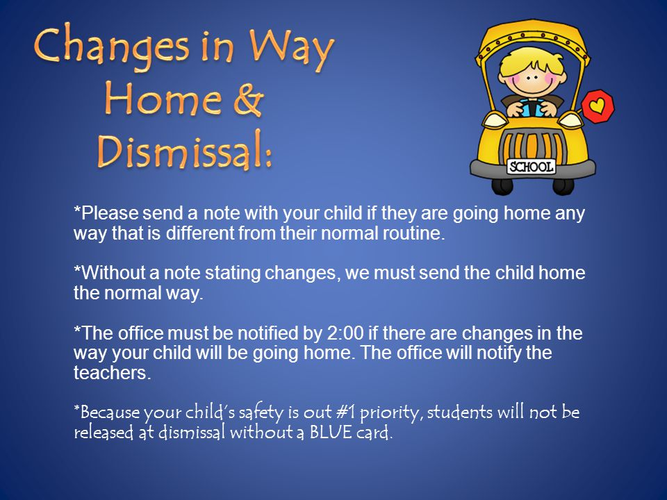 *Please send a note with your child if they are going home any way that is different from their normal routine.