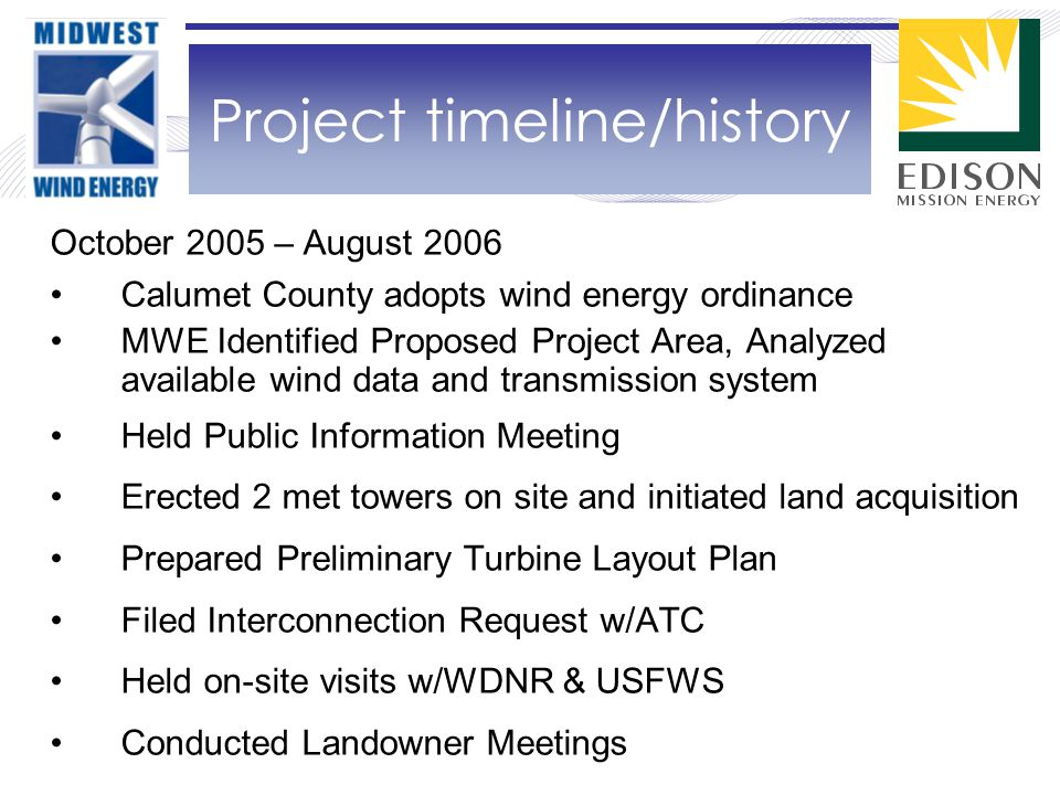 October 2005 – August 2006 Calumet County adopts wind energy ordinance MWE Identified Proposed Project Area, Analyzed available wind data and transmission system Held Public Information Meeting Erected 2 met towers on site and initiated land acquisition Prepared Preliminary Turbine Layout Plan Filed Interconnection Request w/ATC Held on-site visits w/WDNR & USFWS Conducted Landowner Meetings Project timeline/history