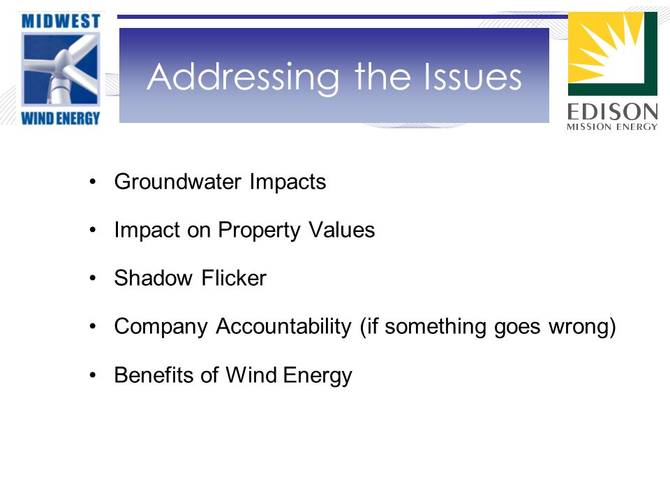 Groundwater Impacts Impact on Property Values Shadow Flicker Company Accountability (if something goes wrong) Benefits of Wind Energy Addressing the Issues