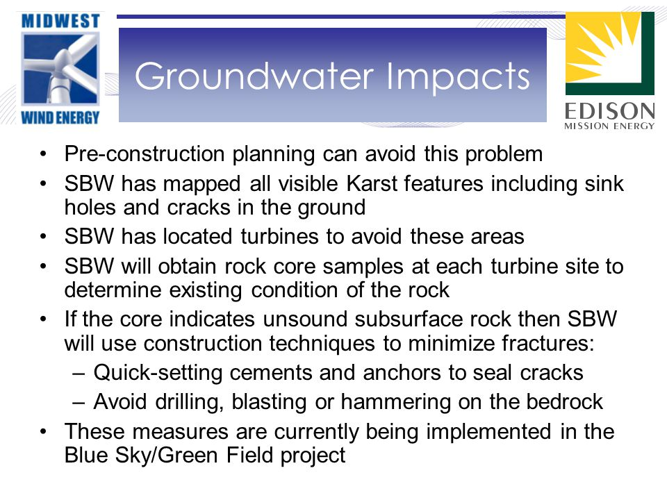 Pre-construction planning can avoid this problem SBW has mapped all visible Karst features including sink holes and cracks in the ground SBW has located turbines to avoid these areas SBW will obtain rock core samples at each turbine site to determine existing condition of the rock If the core indicates unsound subsurface rock then SBW will use construction techniques to minimize fractures: –Quick-setting cements and anchors to seal cracks –Avoid drilling, blasting or hammering on the bedrock These measures are currently being implemented in the Blue Sky/Green Field project Groundwater Impacts