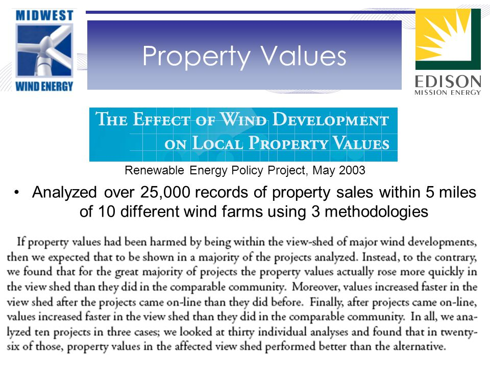 Renewable Energy Policy Project, May 2003 Analyzed over 25,000 records of property sales within 5 miles of 10 different wind farms using 3 methodologies Property Values