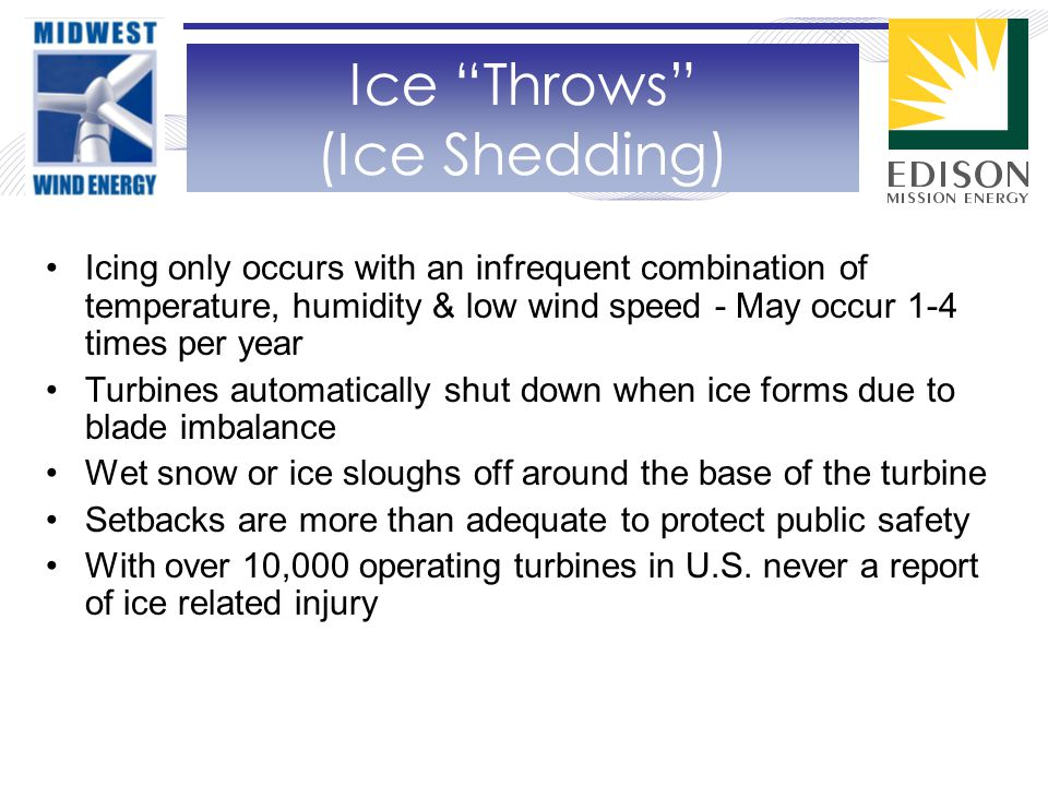 Icing only occurs with an infrequent combination of temperature, humidity & low wind speed - May occur 1-4 times per year Turbines automatically shut down when ice forms due to blade imbalance Wet snow or ice sloughs off around the base of the turbine Setbacks are more than adequate to protect public safety With over 10,000 operating turbines in U.S.