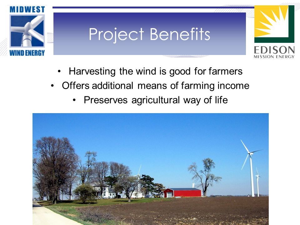 Harvesting the wind is good for farmers Offers additional means of farming income Preserves agricultural way of life Project Benefits