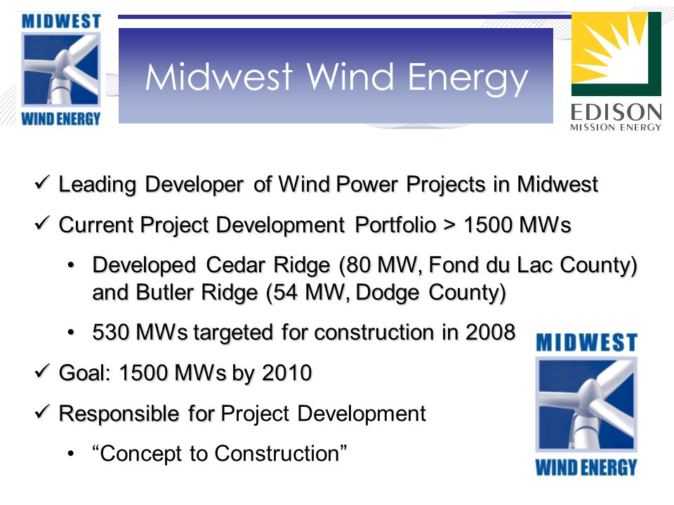 Midwest Wind Energy Leading Developer of Wind Power Projects in Midwest Leading Developer of Wind Power Projects in Midwest Current Project Development Portfolio > 1500 MWs Current Project Development Portfolio > 1500 MWs Developed Cedar Ridge (80 MW, Fond du Lac County) and Butler Ridge (54 MW, Dodge County)Developed Cedar Ridge (80 MW, Fond du Lac County) and Butler Ridge (54 MW, Dodge County) 530 MWs targeted for construction in 2008530 MWs targeted for construction in 2008 Goal: 1500 MWs by 2010 Goal: 1500 MWs by 2010 Responsible for Responsible for Project Development Concept to Construction