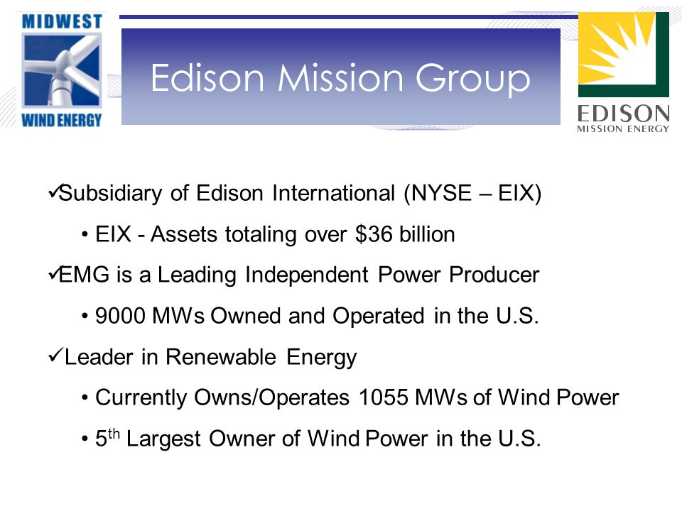 Edison Mission Group Subsidiary of Edison International (NYSE – EIX) EIX - Assets totaling over $36 billion EMG is a Leading Independent Power Producer 9000 MWs Owned and Operated in the U.S.