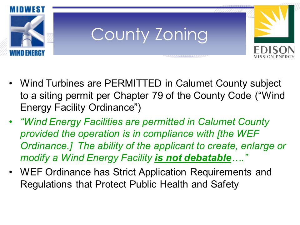 Wind Turbines are PERMITTED in Calumet County subject to a siting permit per Chapter 79 of the County Code ( Wind Energy Facility Ordinance ) Wind Energy Facilities are permitted in Calumet County provided the operation is in compliance with [the WEF Ordinance.] The ability of the applicant to create, enlarge or modify a Wind Energy Facility is not debatable…. WEF Ordinance has Strict Application Requirements and Regulations that Protect Public Health and Safety County Zoning