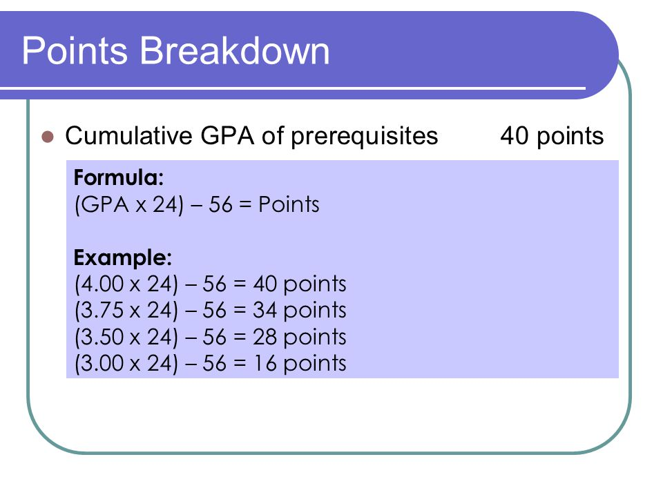 Points Breakdown Cumulative GPA of prerequisites 40 points Formula: (GPA x 24) – 56 = Points Example: (4.00 x 24) – 56 = 40 points (3.75 x 24) – 56 = 34 points (3.50 x 24) – 56 = 28 points (3.00 x 24) – 56 = 16 points