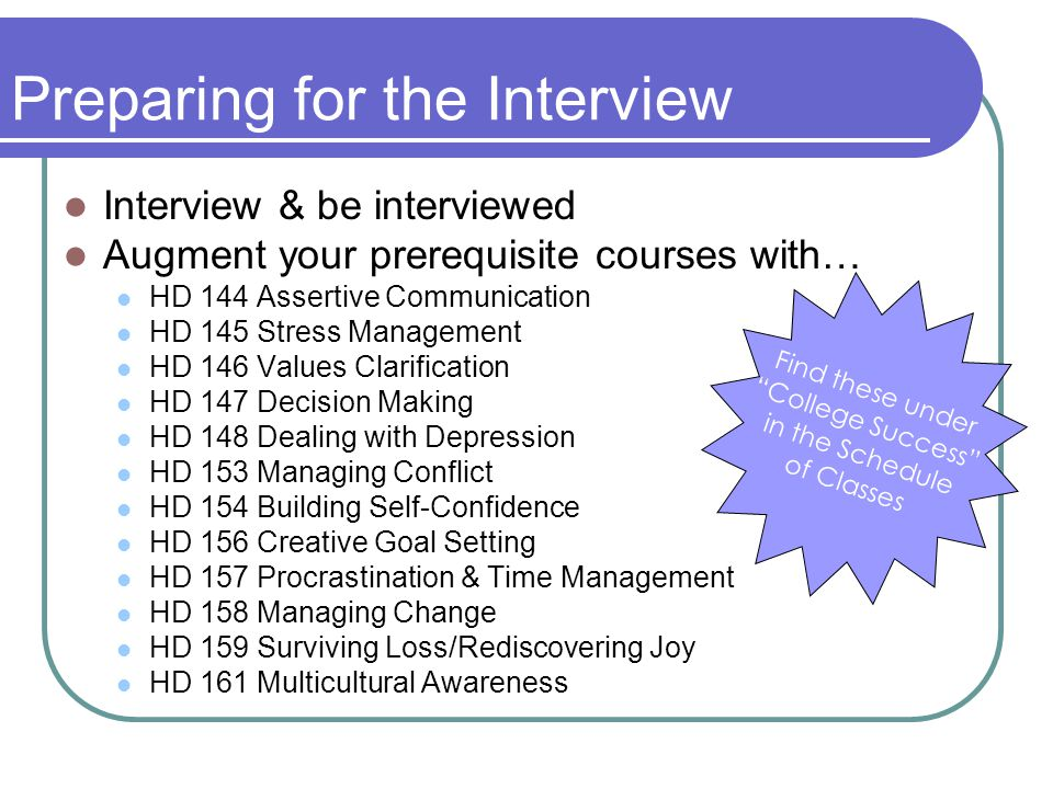 Preparing for the Interview Interview & be interviewed Augment your prerequisite courses with… HD 144 Assertive Communication HD 145 Stress Management HD 146 Values Clarification HD 147 Decision Making HD 148 Dealing with Depression HD 153 Managing Conflict HD 154 Building Self-Confidence HD 156 Creative Goal Setting HD 157 Procrastination & Time Management HD 158 Managing Change HD 159 Surviving Loss/Rediscovering Joy HD 161 Multicultural Awareness Find these under College Success in the Schedule of Classes