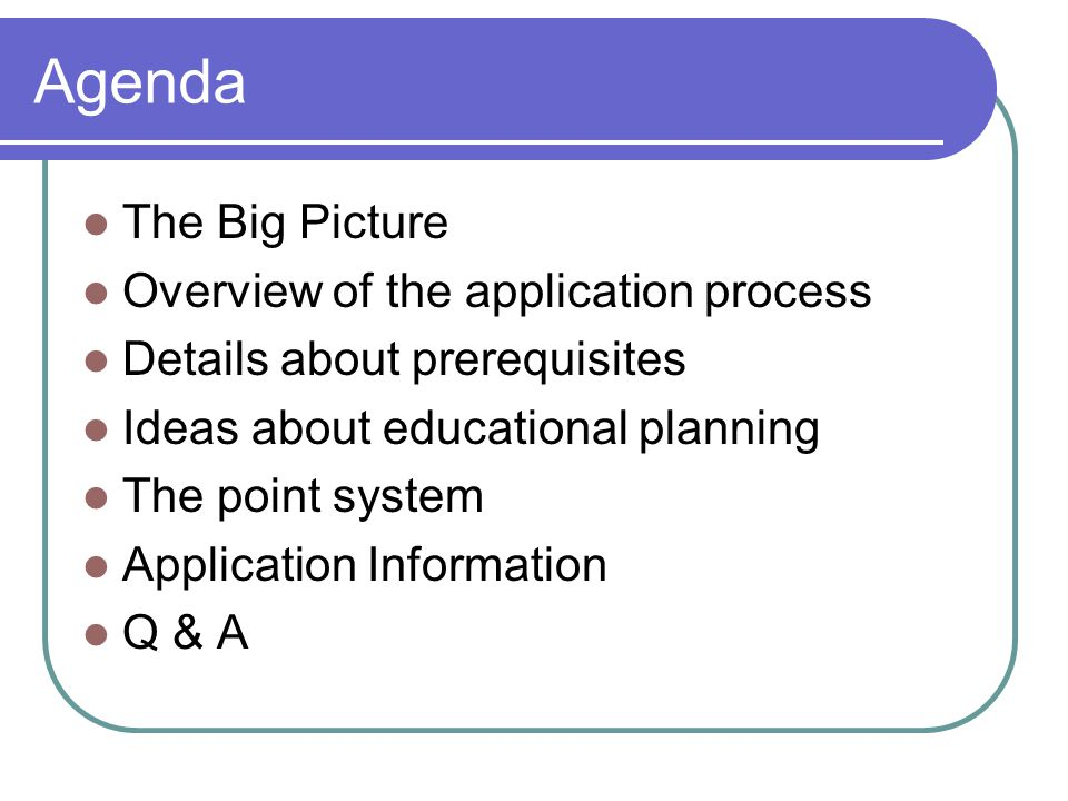 Agenda The Big Picture Overview of the application process Details about prerequisites Ideas about educational planning The point system Application Information Q & A