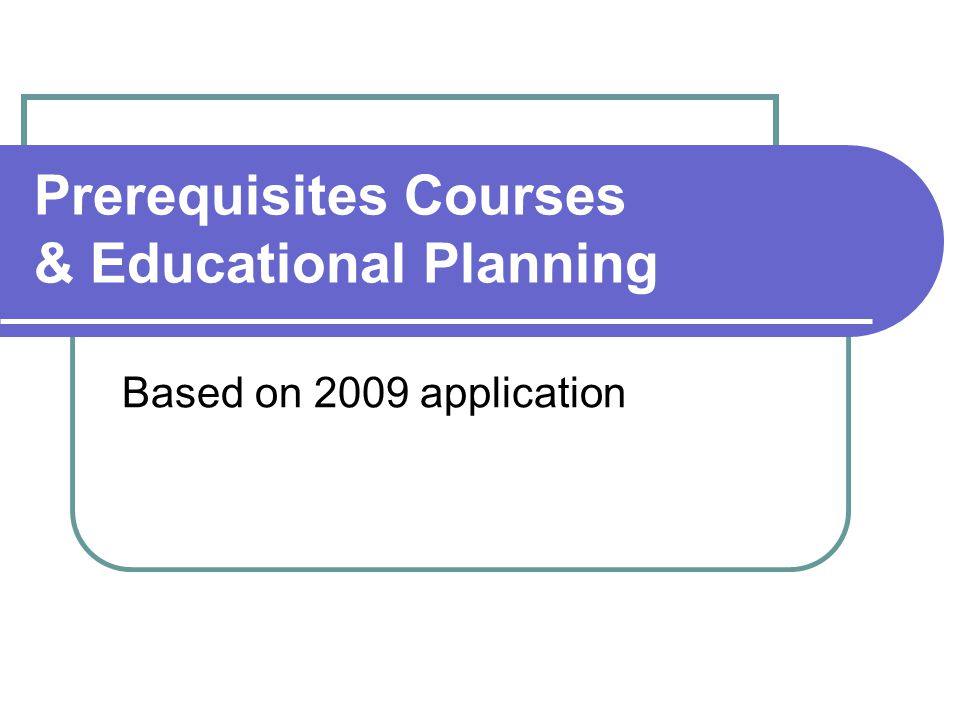 Prerequisites Courses & Educational Planning Based on 2009 application