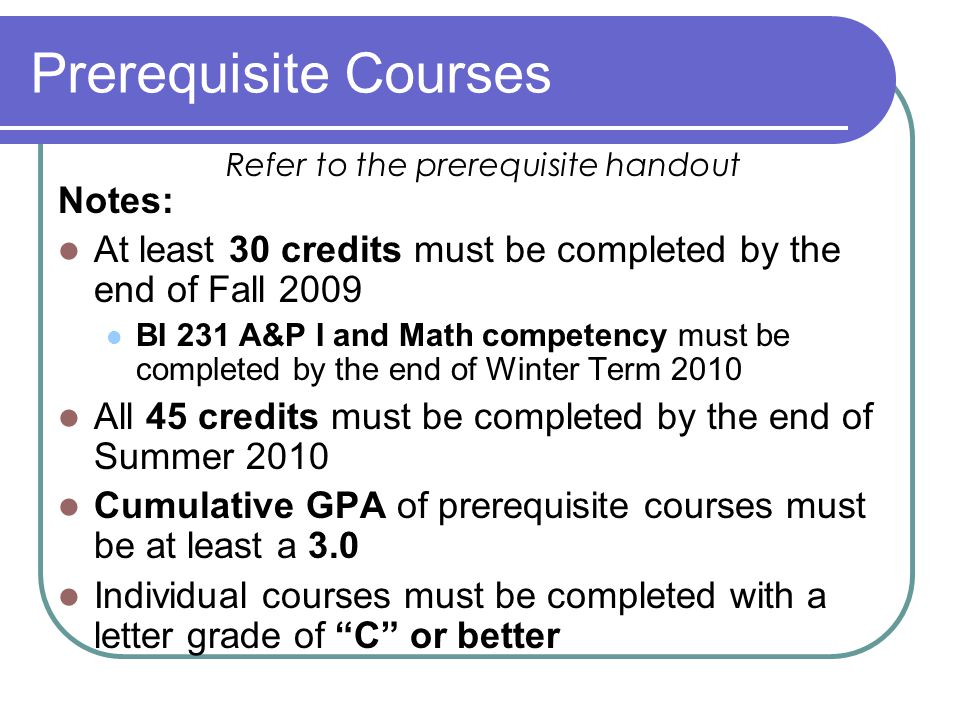 Prerequisite Courses Notes: At least 30 credits must be completed by the end of Fall 2009 BI 231 A&P I and Math competency must be completed by the end of Winter Term 2010 All 45 credits must be completed by the end of Summer 2010 Cumulative GPA of prerequisite courses must be at least a 3.0 Individual courses must be completed with a letter grade of C or better Refer to the prerequisite handout