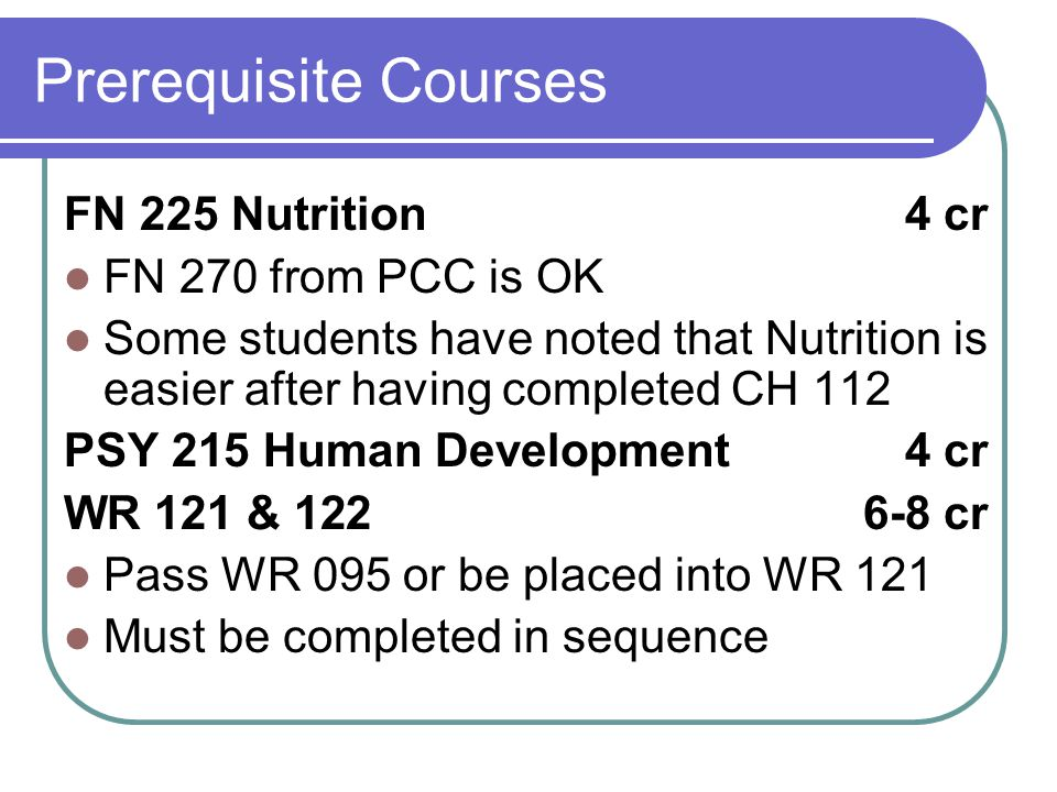 Prerequisite Courses FN 225 Nutrition 4 cr FN 270 from PCC is OK Some students have noted that Nutrition is easier after having completed CH 112 PSY 215 Human Development 4 cr WR 121 & 1226-8 cr Pass WR 095 or be placed into WR 121 Must be completed in sequence