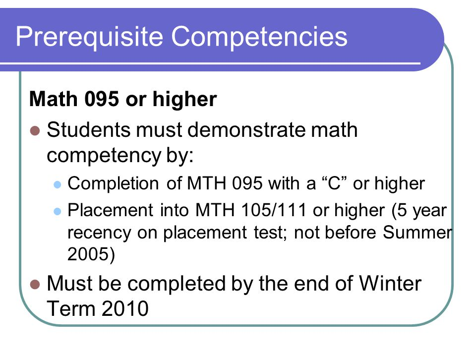 Prerequisite Competencies Math 095 or higher Students must demonstrate math competency by: Completion of MTH 095 with a C or higher Placement into MTH 105/111 or higher (5 year recency on placement test; not before Summer 2005) Must be completed by the end of Winter Term 2010