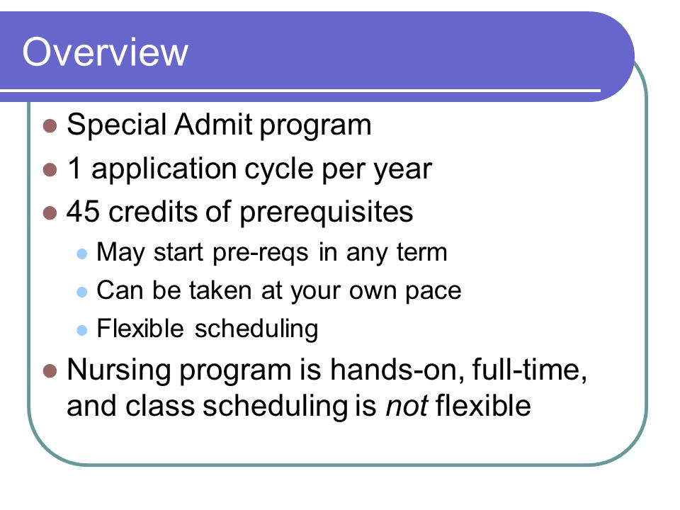 Overview Special Admit program 1 application cycle per year 45 credits of prerequisites May start pre-reqs in any term Can be taken at your own pace Flexible scheduling Nursing program is hands-on, full-time, and class scheduling is not flexible
