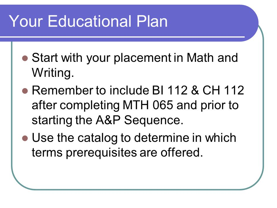 Your Educational Plan Start with your placement in Math and Writing.