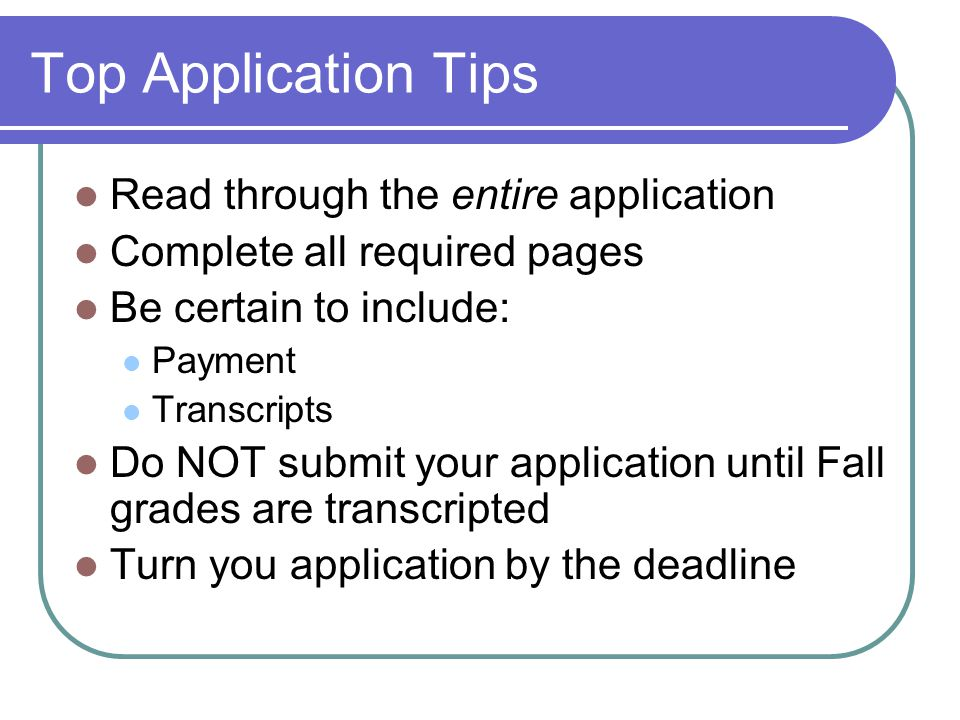 Top Application Tips Read through the entire application Complete all required pages Be certain to include: Payment Transcripts Do NOT submit your application until Fall grades are transcripted Turn you application by the deadline