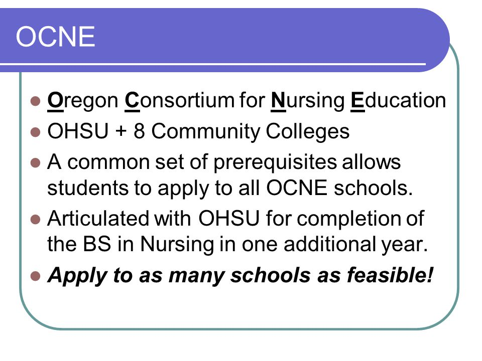 OCNE Oregon Consortium for Nursing Education OHSU + 8 Community Colleges A common set of prerequisites allows students to apply to all OCNE schools.
