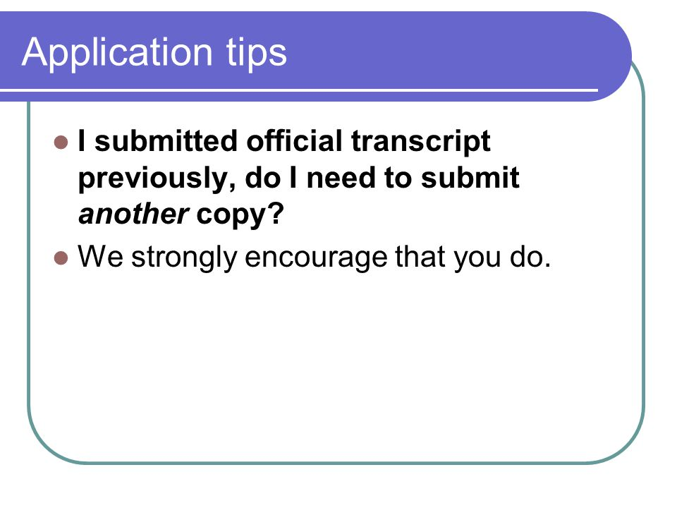 Application tips I submitted official transcript previously, do I need to submit another copy.