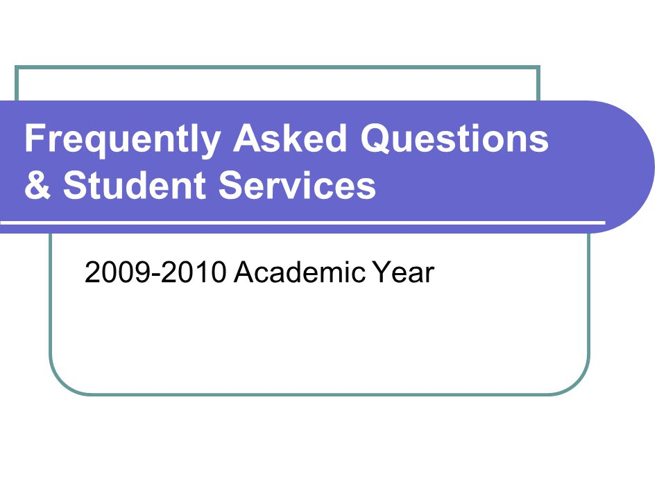 Frequently Asked Questions & Student Services 2009-2010 Academic Year