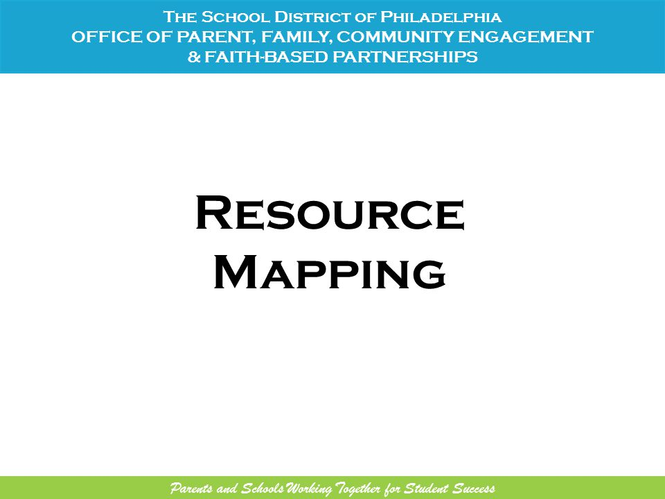 Resource Mapping The School District of Philadelphia OFFICE OF PARENT, FAMILY, COMMUNITY ENGAGEMENT & FAITH-BASED PARTNERSHIPS Parents and Schools Working Together for Student Success