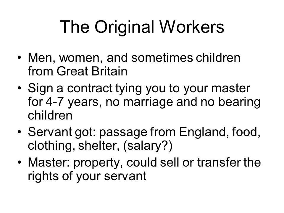 The Original Workers Men, women, and sometimes children from Great Britain Sign a contract tying you to your master for 4-7 years, no marriage and no bearing children Servant got: passage from England, food, clothing, shelter, (salary ) Master: property, could sell or transfer the rights of your servant