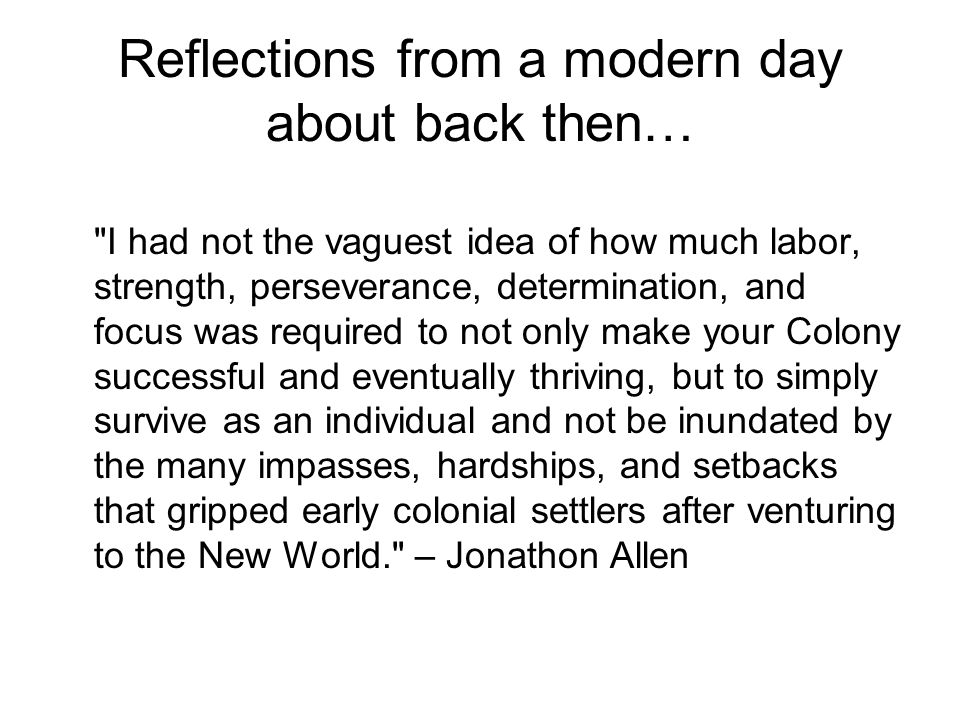 Reflections from a modern day about back then… I had not the vaguest idea of how much labor, strength, perseverance, determination, and focus was required to not only make your Colony successful and eventually thriving, but to simply survive as an individual and not be inundated by the many impasses, hardships, and setbacks that gripped early colonial settlers after venturing to the New World. – Jonathon Allen