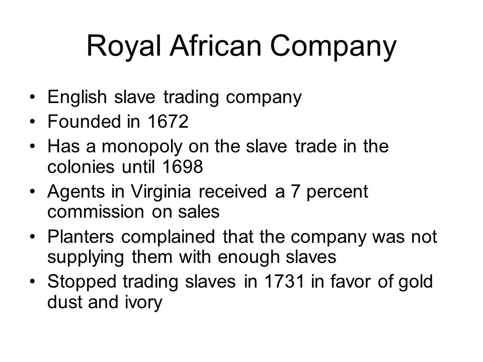 Royal African Company English slave trading company Founded in 1672 Has a monopoly on the slave trade in the colonies until 1698 Agents in Virginia received a 7 percent commission on sales Planters complained that the company was not supplying them with enough slaves Stopped trading slaves in 1731 in favor of gold dust and ivory