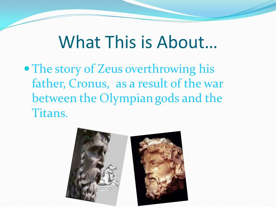 What This is About… The story of Zeus overthrowing his father, Cronus, as a result of the war between the Olympian gods and the Titans.