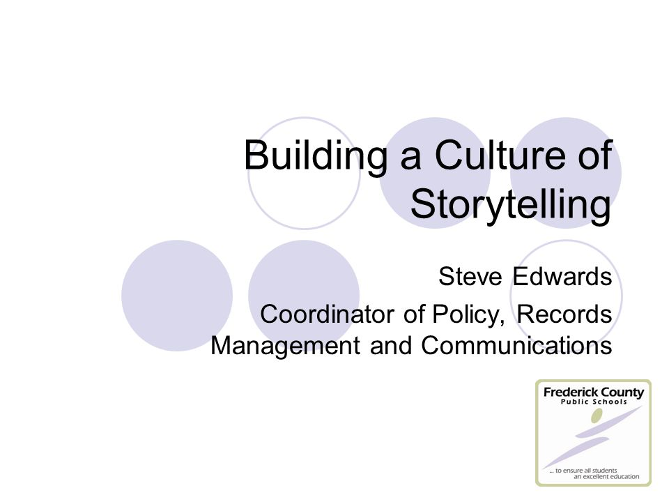 Building a Culture of Storytelling Steve Edwards Coordinator of Policy, Records Management and Communications