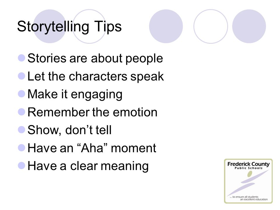 Storytelling Tips Stories are about people Let the characters speak Make it engaging Remember the emotion Show, don't tell Have an Aha moment Have a clear meaning
