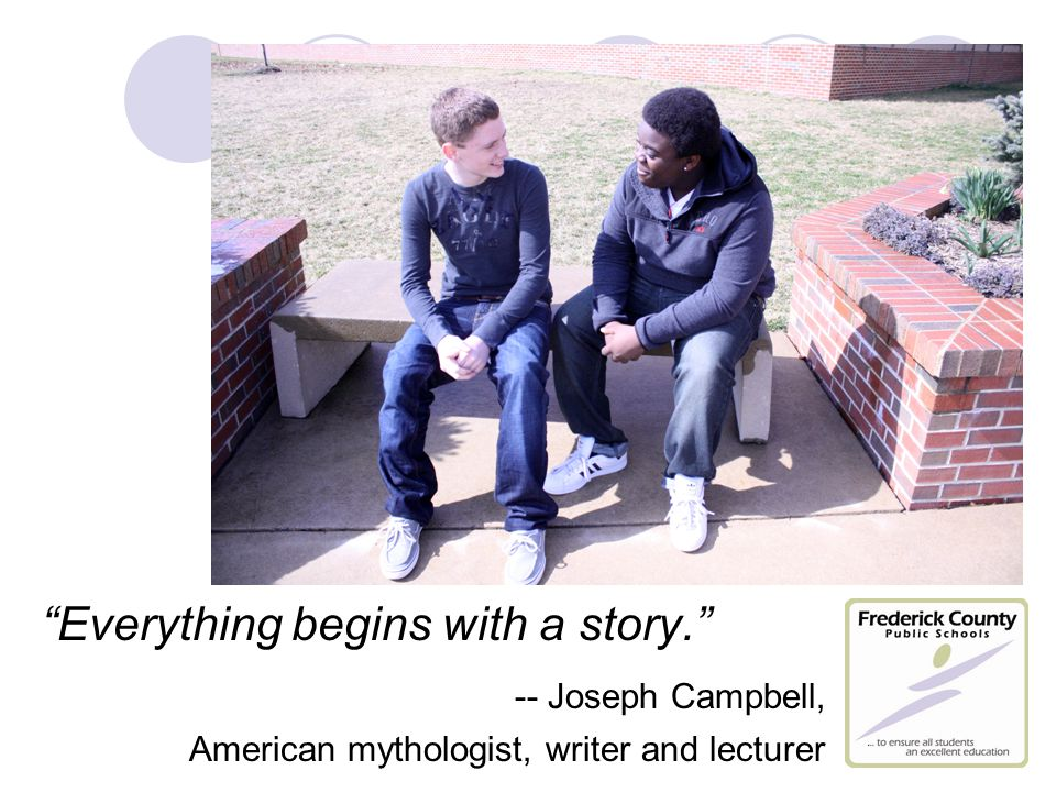 Everything begins with a story. -- Joseph Campbell, American mythologist, writer and lecturer